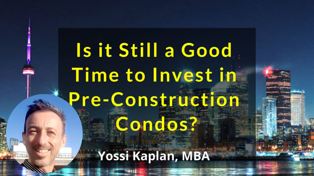 Is it Still a Good Time to Invest in Pre-Construction Condos- Yossi Kaplan MBA